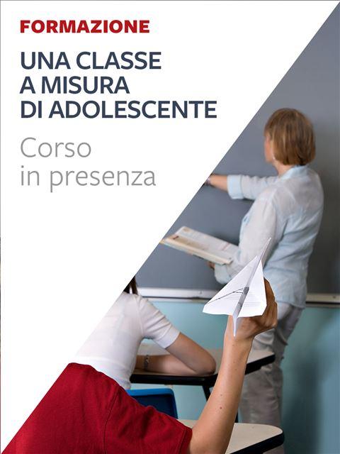 Una classe a misura di adolescente - Formazione per docenti, educatori, assistenti sociali, psicologi - Erickson