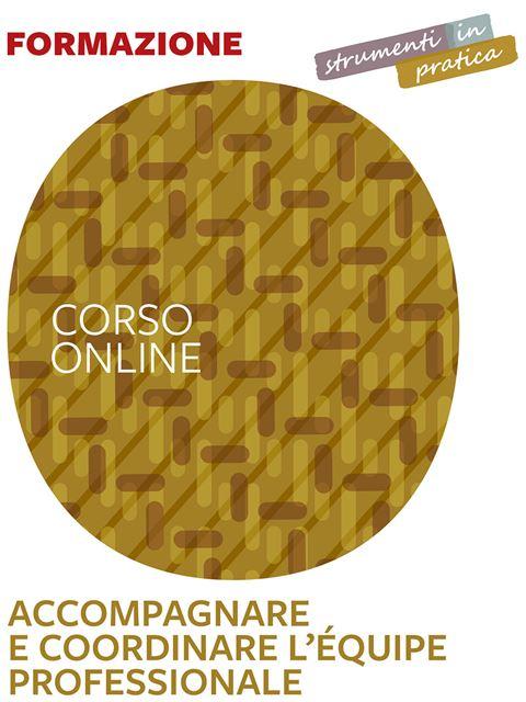 Accompagnare e coordinare l'equipe multiprofessionale - Strumenti in pratica - Corsi online - Erickson