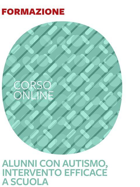 Alunni con autismo, intervento efficace a scuola - corso introduttivo - Formazione per docenti, educatori, assistenti sociali, psicologi - Erickson