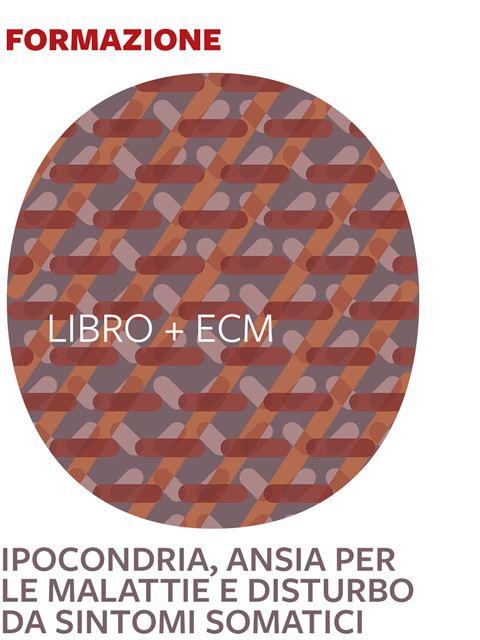 Ipocondria, Ansia per le malattie e Disturbo da sintomi somatici - 25 ECM - Psichiatra - Erickson
