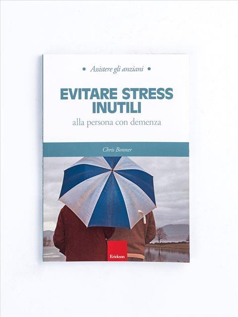Assistere gli anziani - EVITARE STRESS INUTILI - Libri su Anziani con Alzheimer e demenze - Erickson