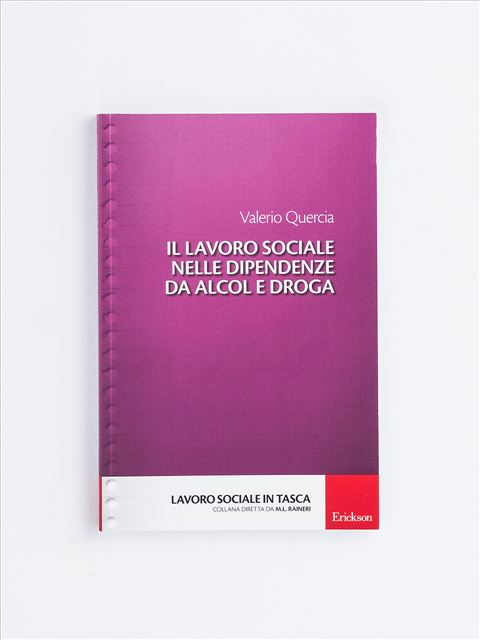 Il lavoro sociale nelle dipendenze da alcol e droga - Strumenti per le professioni sociali e sanitarie - Erickson