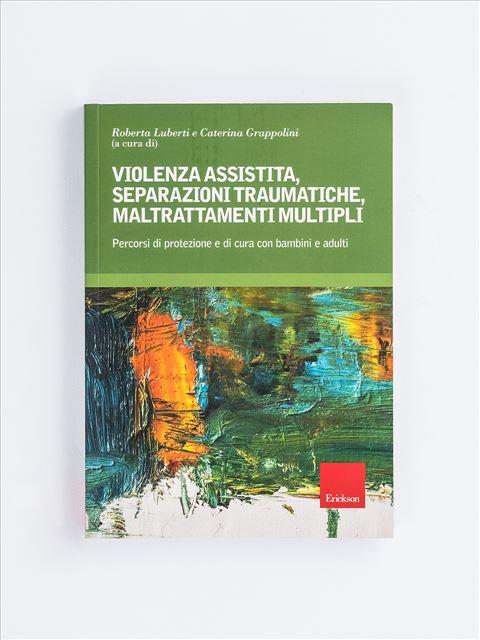 Violenza assistita, separazioni traumatiche, maltrattamenti multipli - Psicoterapia età adulta - Erickson